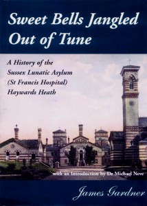 Sweet Bells Jangled Out of Tune - A History of the Sussex Lunatic Asylum (St. Francis Hospital) Haywards Heath by James Gardner